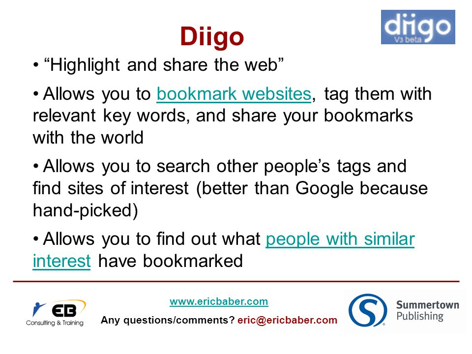 Highlight and share the web Allows you to bookmark websites, tag them with relevant key words, and share your bookmarks with the worldbookmark websites Allows you to search other people's tags and find sites of interest (better than Google because hand-picked) Allows you to find out what people with similar interest have bookmarkedpeople with similar interest Diigo www.ericbaber.com Any questions/comments.