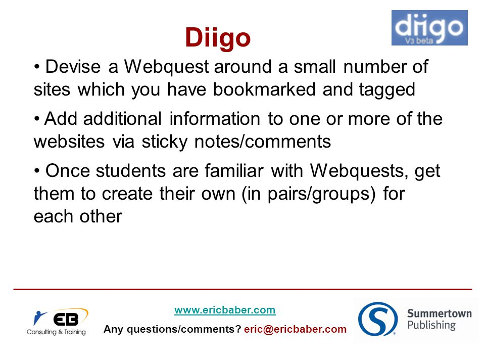 Devise a Webquest around a small number of sites which you have bookmarked and tagged Add additional information to one or more of the websites via sticky notes/comments Once students are familiar with Webquests, get them to create their own (in pairs/groups) for each other Diigo www.ericbaber.com Any questions/comments.