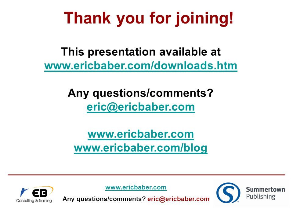 This presentation available at www.ericbaber.com/downloads.htm Any questions/comments.