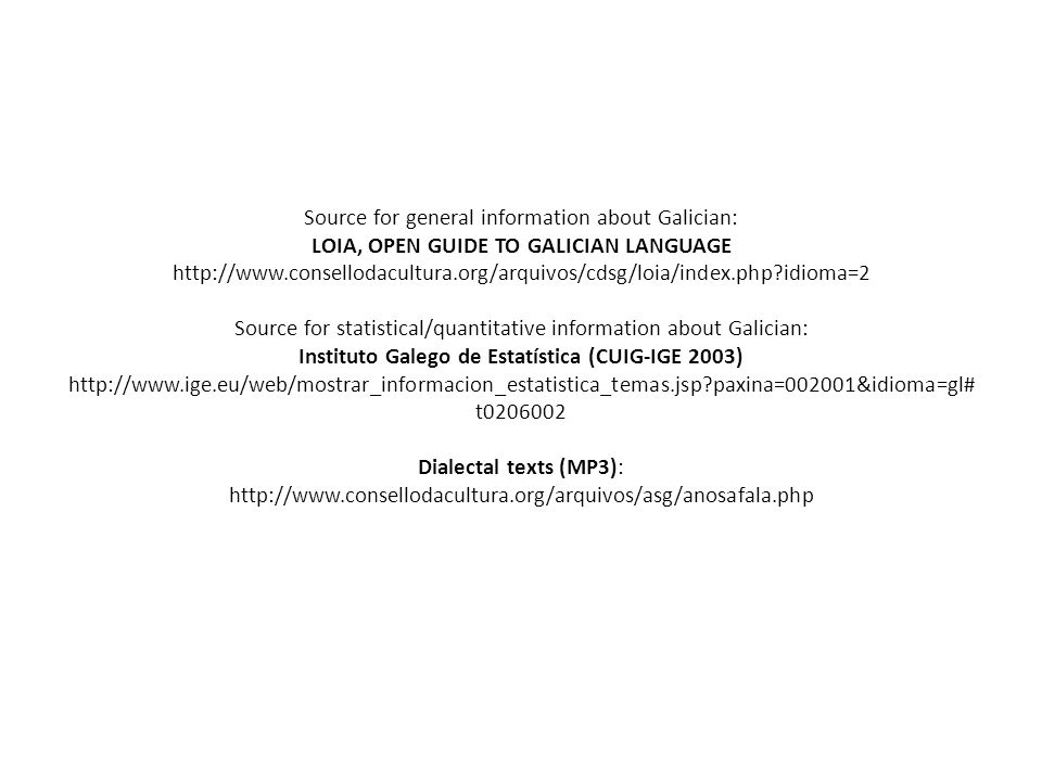 Source for general information about Galician: LOIA, OPEN GUIDE TO GALICIAN LANGUAGE http://www.consellodacultura.org/arquivos/cdsg/loia/index.php idioma=2 Source for statistical/quantitative information about Galician: Instituto Galego de Estatística (CUIG-IGE 2003) http://www.ige.eu/web/mostrar_informacion_estatistica_temas.jsp paxina=002001&idioma=gl# t0206002 Dialectal texts (MP3): http://www.consellodacultura.org/arquivos/asg/anosafala.php