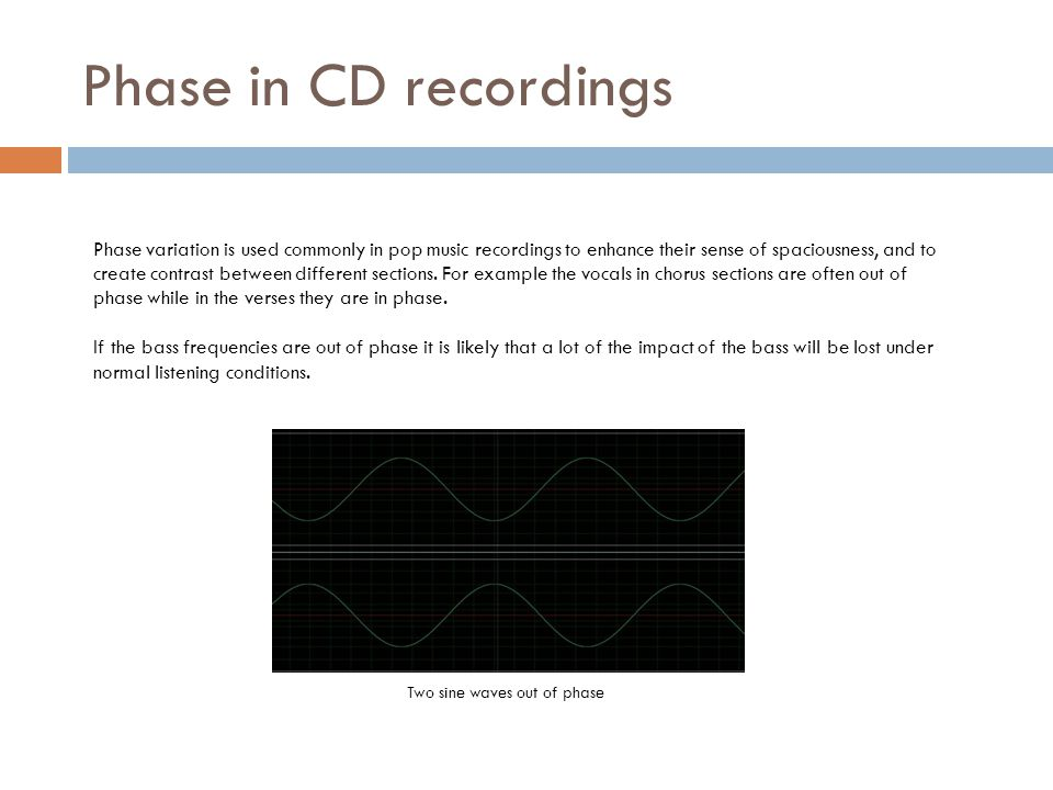 Phase in CD recordings Phase variation is used commonly in pop music recordings to enhance their sense of spaciousness, and to create contrast between different sections.