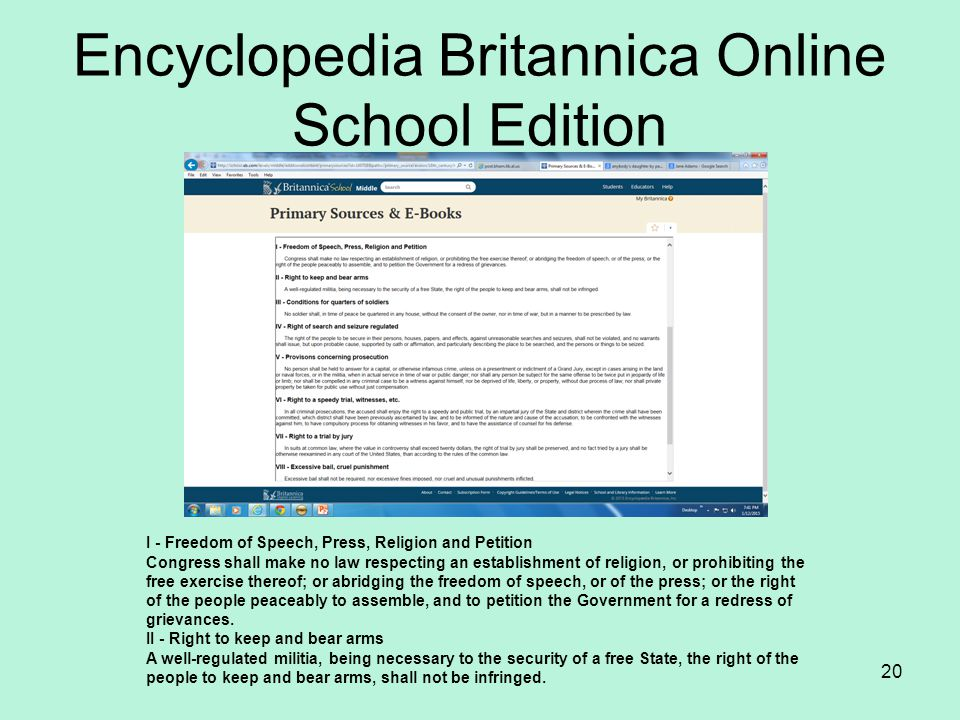 Encyclopedia Britannica Online School Edition 20 I - Freedom of Speech, Press, Religion and Petition Congress shall make no law respecting an establishment of religion, or prohibiting the free exercise thereof; or abridging the freedom of speech, or of the press; or the right of the people peaceably to assemble, and to petition the Government for a redress of grievances.