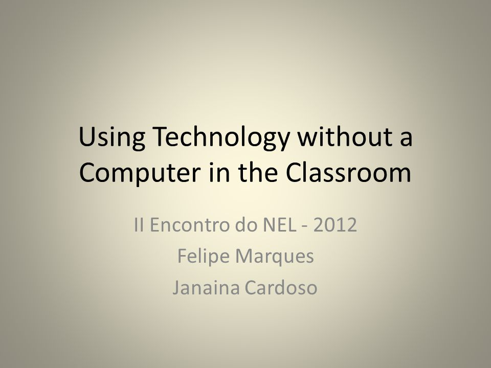 Using Technology without a Computer in the Classroom II Encontro do NEL - 2012 Felipe Marques Janaina Cardoso