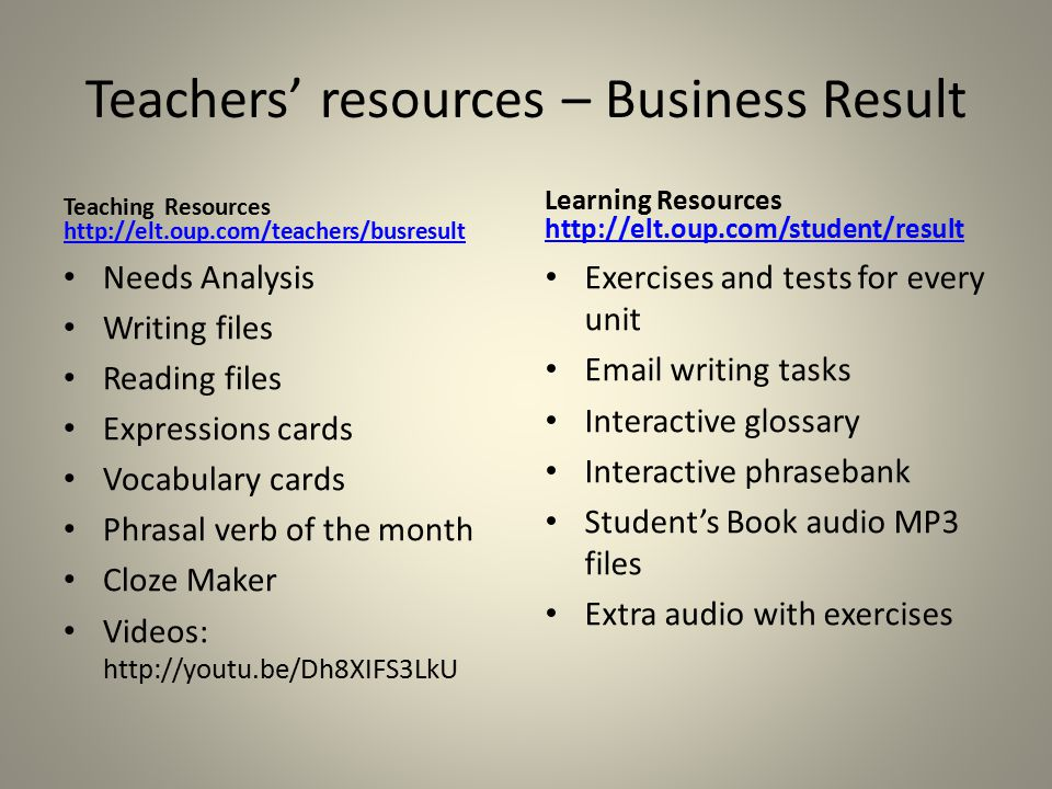 Teachers' resources – Business Result Teaching Resources http://elt.oup.com/teachers/busresult http://elt.oup.com/teachers/busresult Needs Analysis Writing files Reading files Expressions cards Vocabulary cards Phrasal verb of the month Cloze Maker Videos: http://youtu.be/Dh8XIFS3LkU Learning Resources http://elt.oup.com/student/result http://elt.oup.com/student/result Exercises and tests for every unit Email writing tasks Interactive glossary Interactive phrasebank Student's Book audio MP3 files Extra audio with exercises