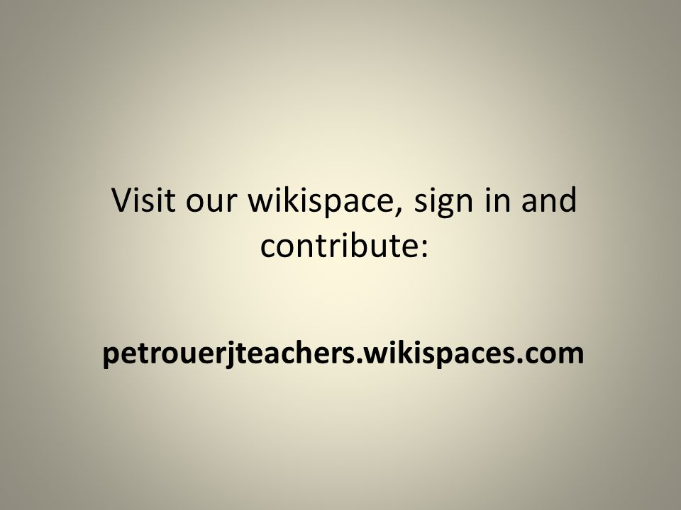 petrouerjteachers.wikispaces.com Visit our wikispace, sign in and contribute: