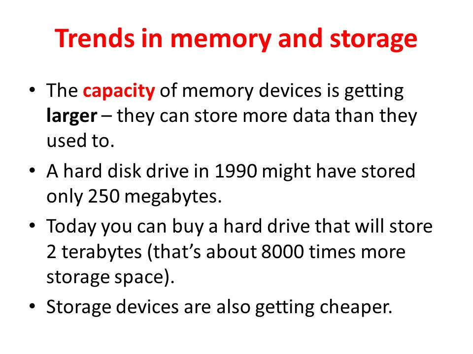 Trends in memory and storage The capacity of memory devices is getting larger – they can store more data than they used to.