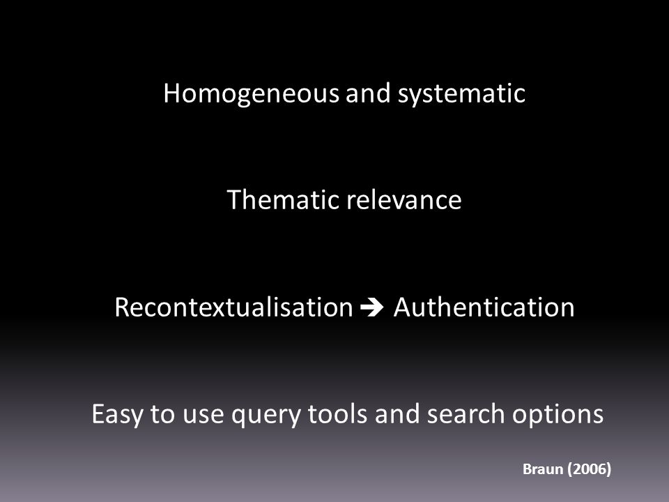 Homogeneous and systematic Thematic relevance Recontextualisation  Authentication Easy to use query tools and search options Braun (2006)