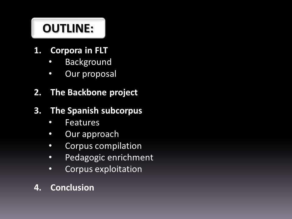 1.Corpora in FLT Background Our proposal 2.The Backbone project 3.The Spanish subcorpus Features Our approach Corpus compilation Pedagogic enrichment Corpus exploitation 4.Conclusion