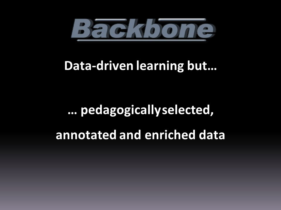 Data-driven learning but… … pedagogically selected, annotated and enriched data