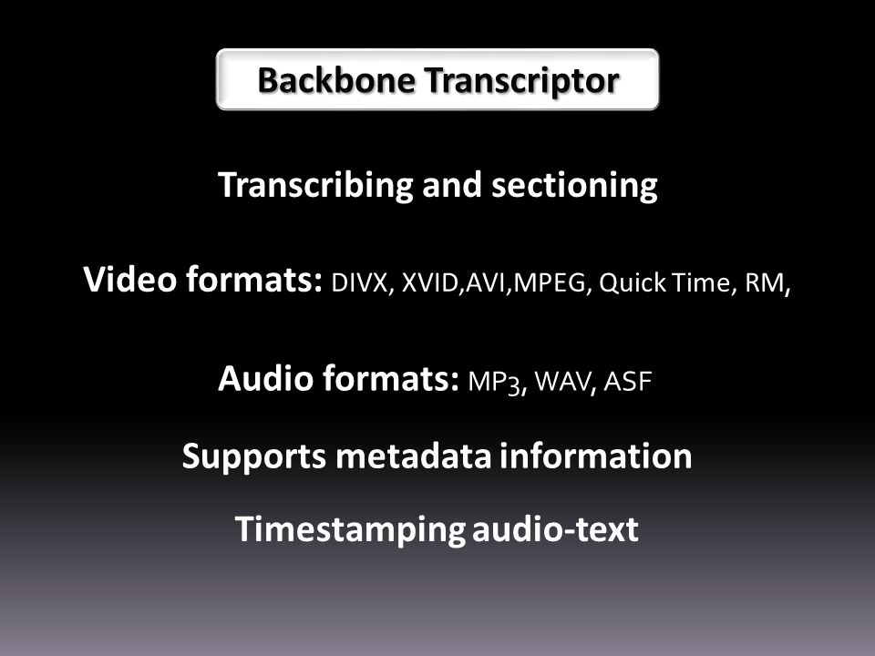 Transcribing and sectioning Supports metadata information Video formats: DIVX, XVID,AVI,MPEG, Quick Time, RM, Audio formats: MP3, WAV, ASF Timestamping audio-text