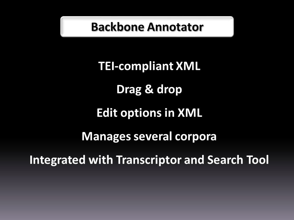 TEI-compliant XML Drag & drop Edit options in XML Manages several corpora Integrated with Transcriptor and Search Tool