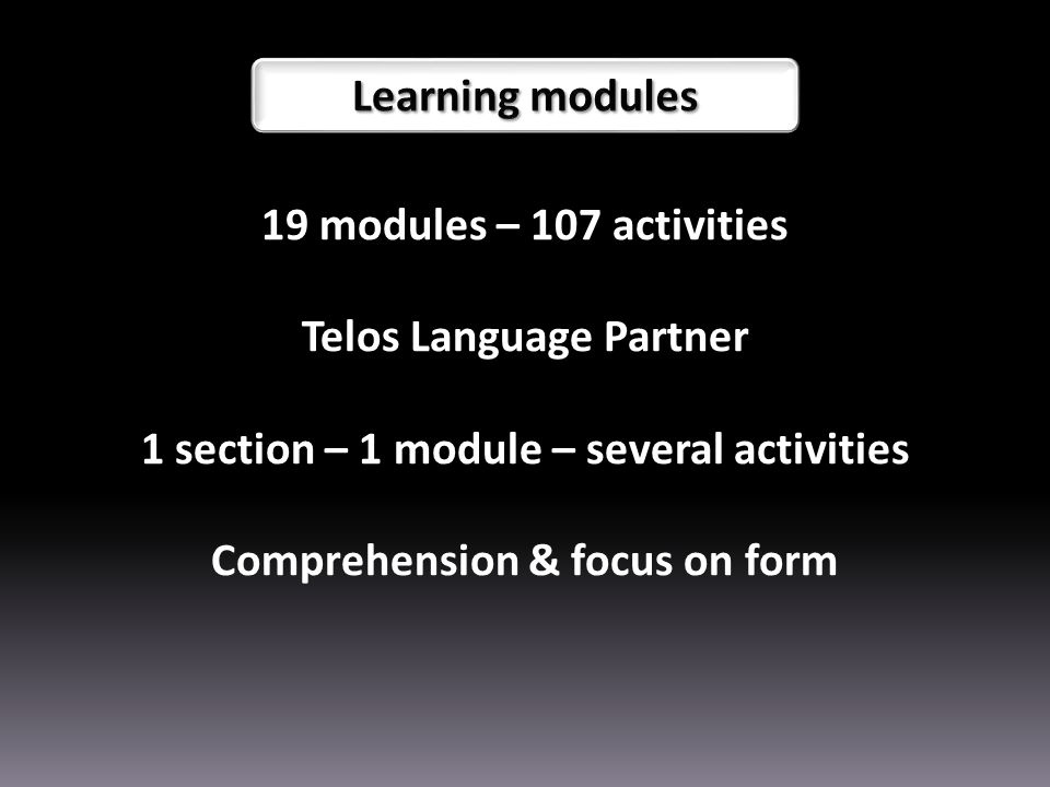 19 modules – 107 activities Telos Language Partner 1 section – 1 module – several activities Comprehension & focus on form