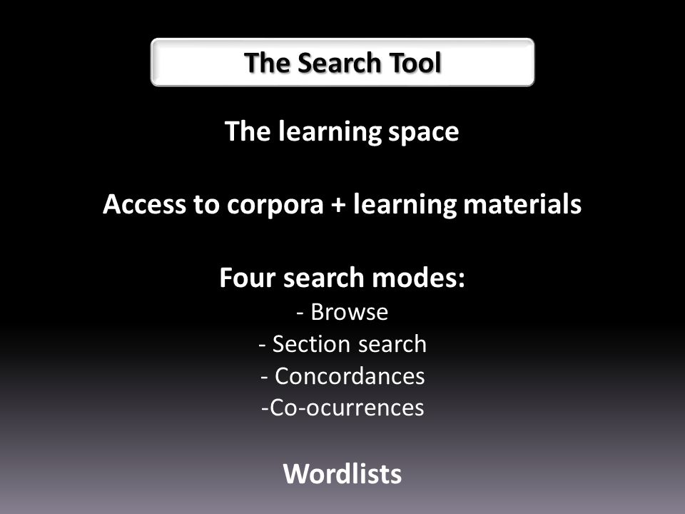 The learning space Access to corpora + learning materials Four search modes: - Browse - Section search - Concordances -Co-ocurrences Wordlists