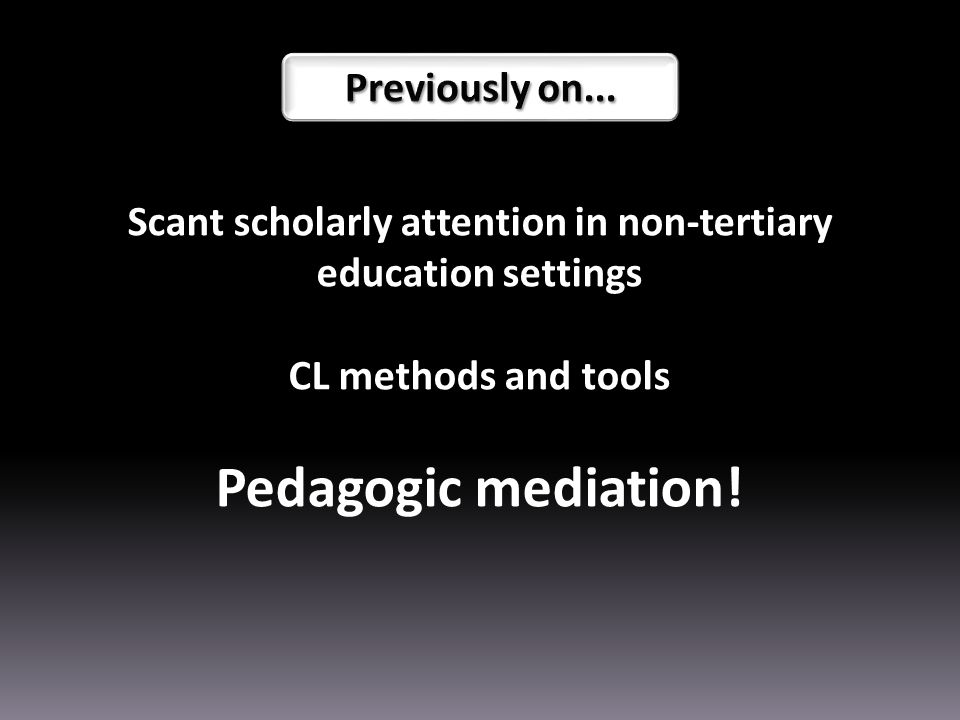 Scant scholarly attention in non-tertiary education settings CL methods and tools Pedagogic mediation!