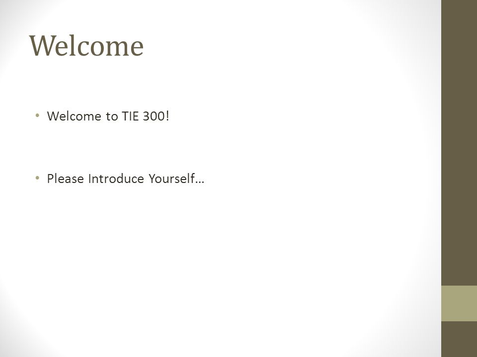 Welcome Welcome to TIE 300! Please Introduce Yourself…