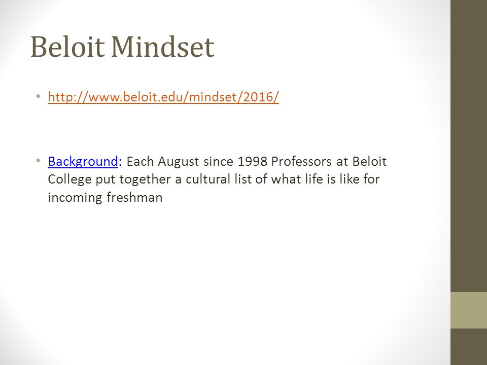 Beloit Mindset http://www.beloit.edu/mindset/2016/ Background: Each August since 1998 Professors at Beloit College put together a cultural list of what life is like for incoming freshman
