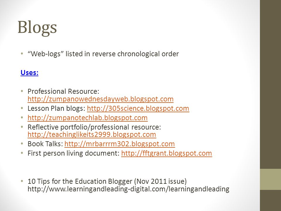 Blogs Web-logs listed in reverse chronological order Uses: Professional Resource: http://zumpanowednesdayweb.blogspot.com http://zumpanowednesdayweb.blogspot.com Lesson Plan blogs: http://305science.blogspot.comhttp://305science.blogspot.com http://zumpanotechlab.blogspot.com Reflective portfolio/professional resource: http://teachinglikeits2999.blogspot.com http://teachinglikeits2999.blogspot.com Book Talks: http://mrbarrrm302.blogspot.comhttp://mrbarrrm302.blogspot.com First person living document: http://fftgrant.blogspot.comhttp://fftgrant.blogspot.com 10 Tips for the Education Blogger (Nov 2011 issue) http://www.learningandleading-digital.com/learningandleading