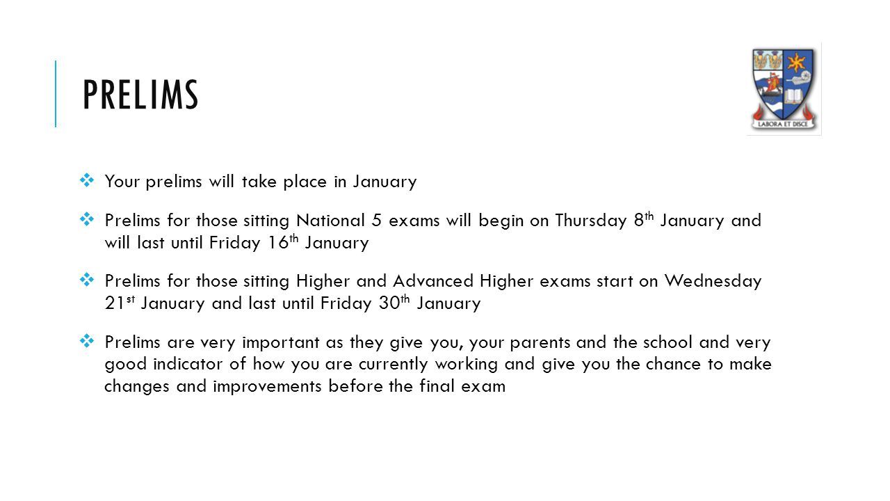 PRELIMS  Your prelims will take place in January  Prelims for those sitting National 5 exams will begin on Thursday 8 th January and will last until Friday 16 th January  Prelims for those sitting Higher and Advanced Higher exams start on Wednesday 21 st January and last until Friday 30 th January  Prelims are very important as they give you, your parents and the school and very good indicator of how you are currently working and give you the chance to make changes and improvements before the final exam