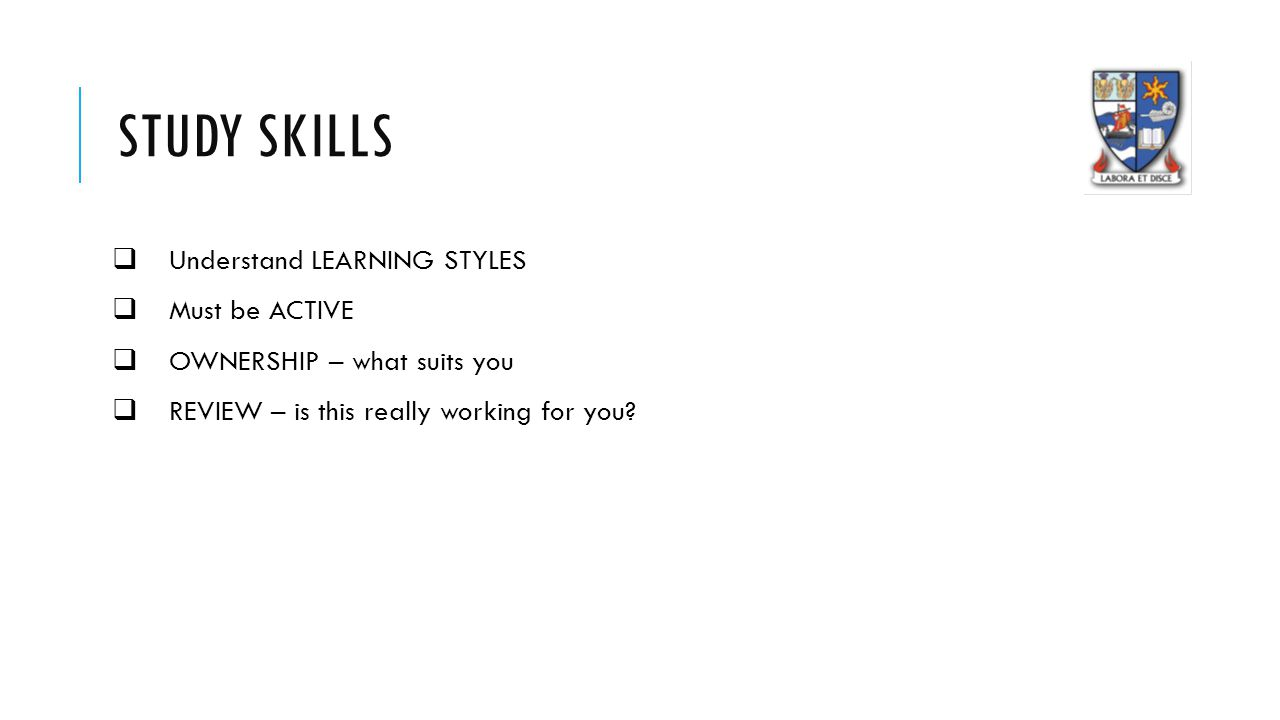STUDY SKILLS  Understand LEARNING STYLES  Must be ACTIVE  OWNERSHIP – what suits you  REVIEW – is this really working for you
