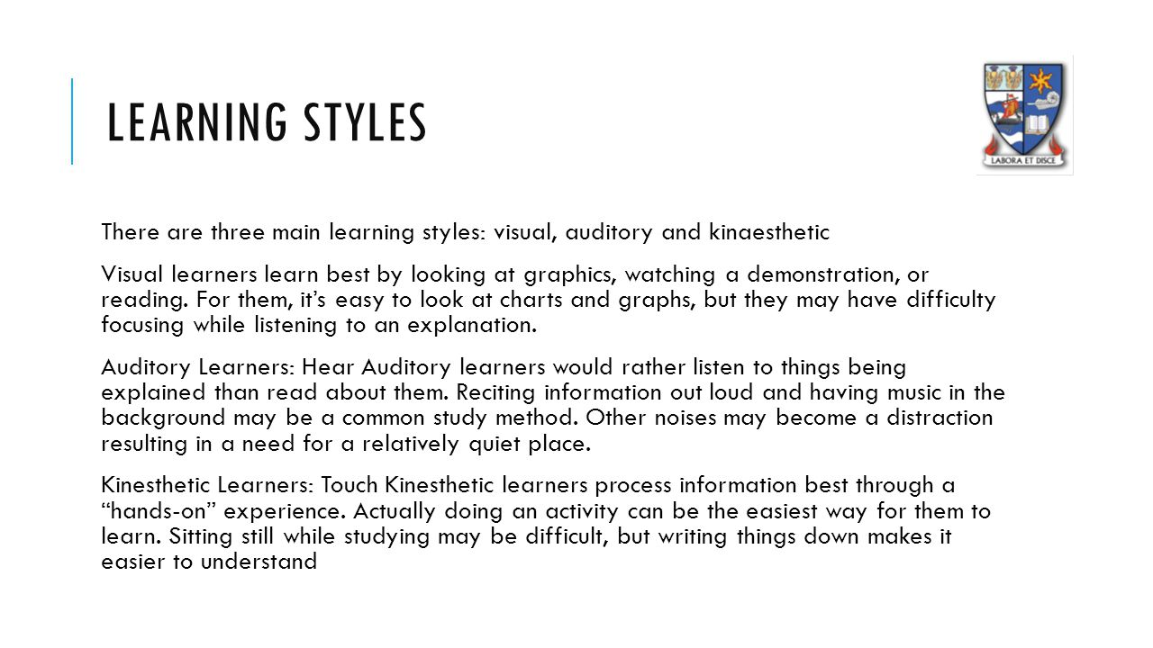 LEARNING STYLES There are three main learning styles: visual, auditory and kinaesthetic Visual learners learn best by looking at graphics, watching a demonstration, or reading.