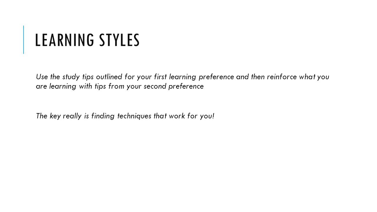 LEARNING STYLES Use the study tips outlined for your first learning preference and then reinforce what you are learning with tips from your second preference The key really is finding techniques that work for you!
