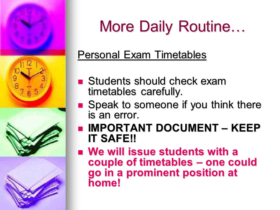 More Daily Routine… Personal Exam Timetables Students should check exam timetables carefully.