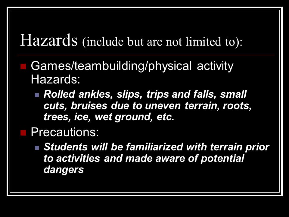 Hazards (include but are not limited to): Games/teambuilding/physical activity Hazards: Rolled ankles, slips, trips and falls, small cuts, bruises due to uneven terrain, roots, trees, ice, wet ground, etc.