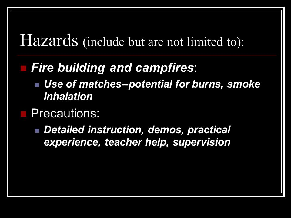 Hazards (include but are not limited to): Fire building and campfires: Use of matches--potential for burns, smoke inhalation Precautions: Detailed instruction, demos, practical experience, teacher help, supervision