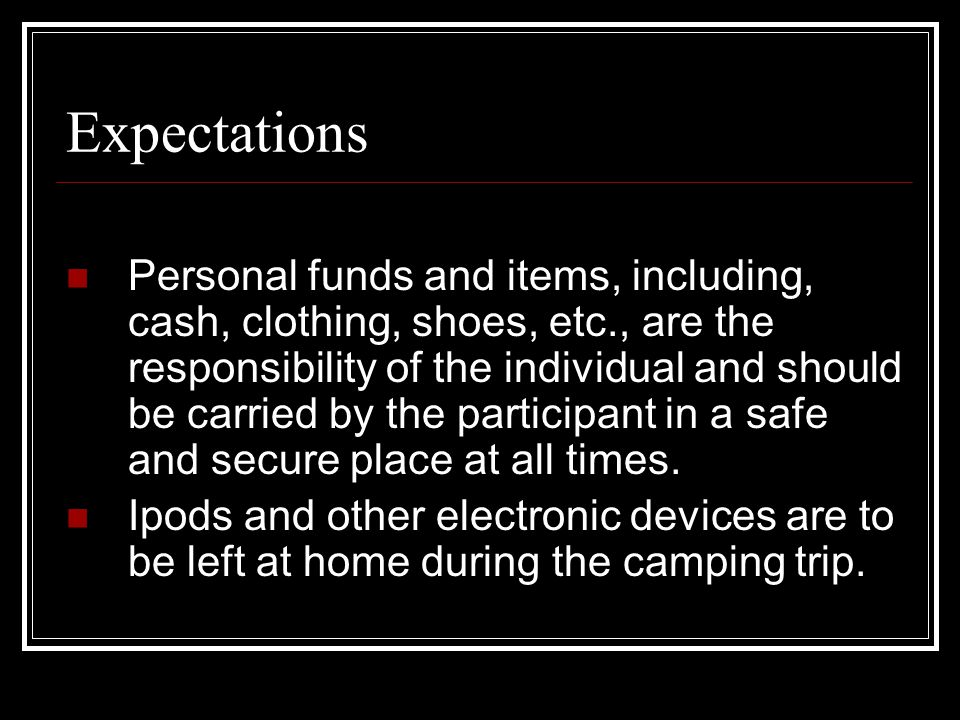 Expectations Personal funds and items, including, cash, clothing, shoes, etc., are the responsibility of the individual and should be carried by the participant in a safe and secure place at all times.