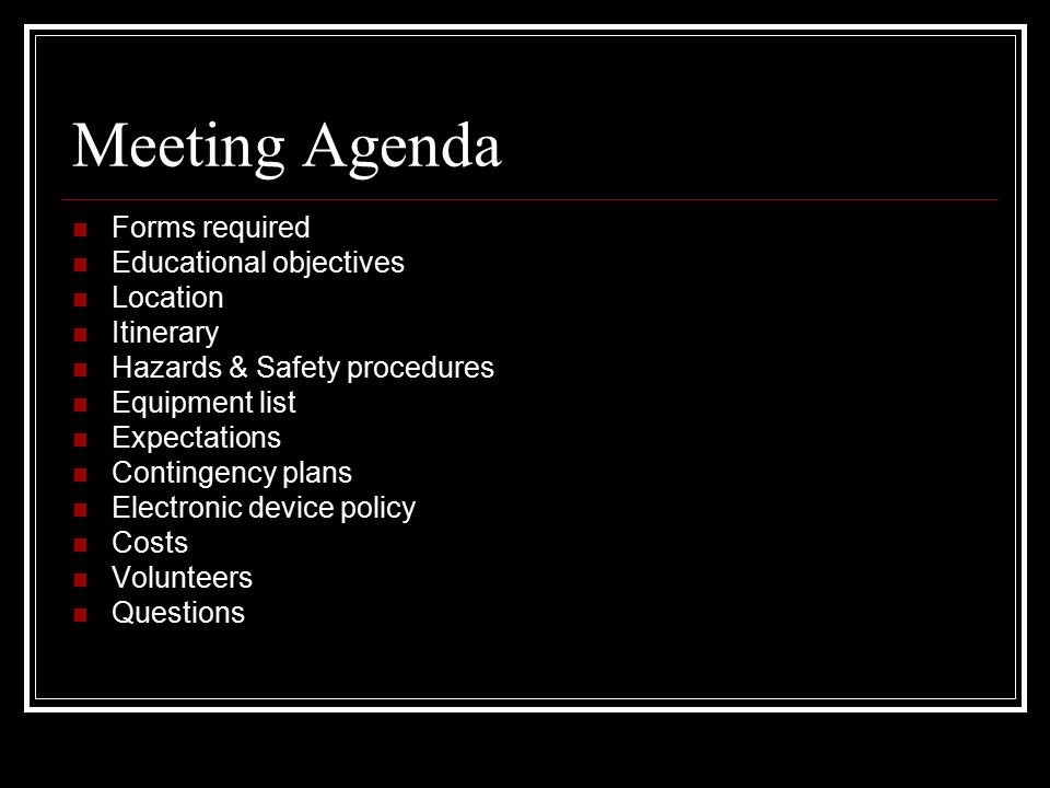 Meeting Agenda Forms required Educational objectives Location Itinerary Hazards & Safety procedures Equipment list Expectations Contingency plans Electronic device policy Costs Volunteers Questions