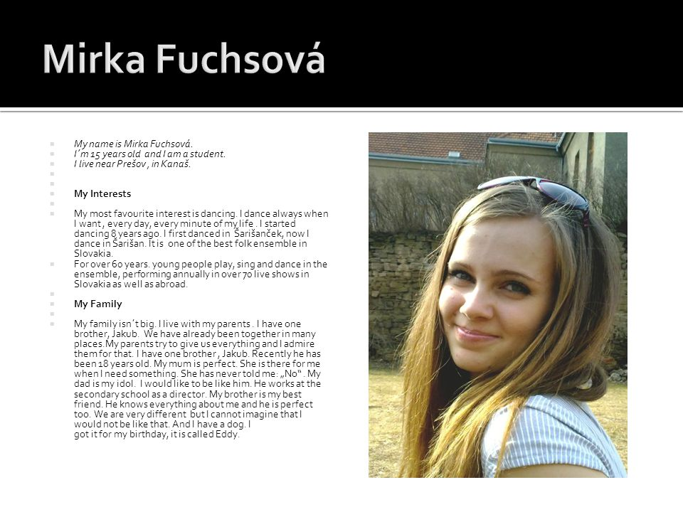  My name is Mirka Fuchsová.  I´m 15 years old and I am a student.