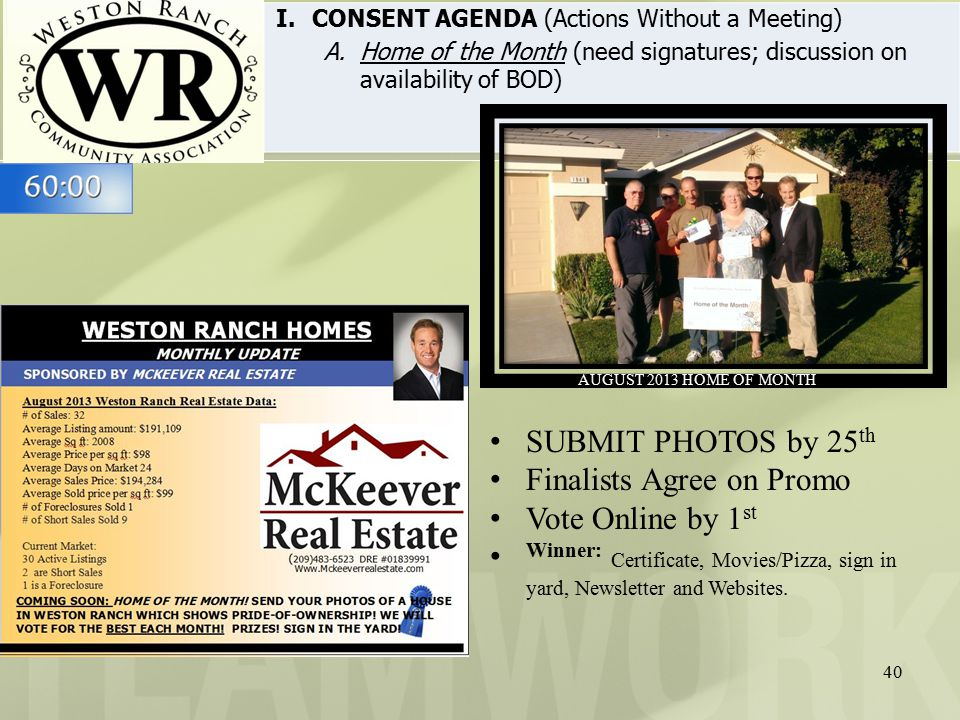 40 I.CONSENT AGENDA (Actions Without a Meeting) A.Home of the Month (need signatures; discussion on availability of BOD) AUGUST 2013 HOME OF MONTH SUBMIT PHOTOS by 25 th Finalists Agree on Promo Vote Online by 1 st Winner: Certificate, Movies/Pizza, sign in yard, Newsletter and Websites.