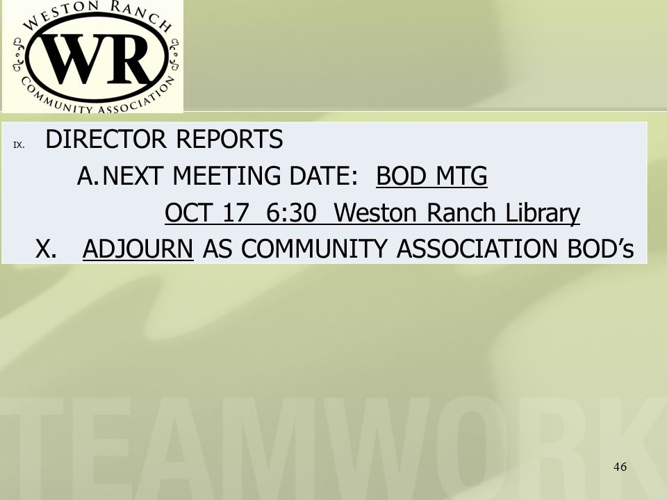 46 IX. DIRECTOR REPORTS A.NEXT MEETING DATE: BOD MTG OCT 17 6:30 Weston Ranch Library X.