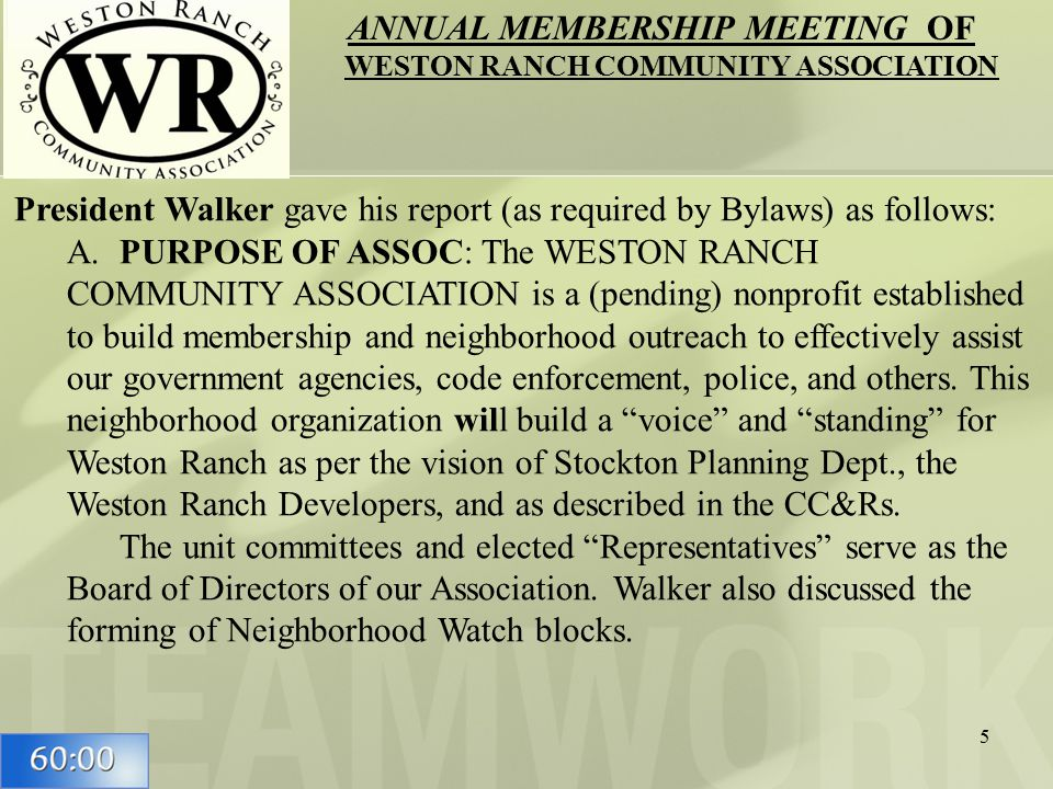 5 President Walker gave his report (as required by Bylaws) as follows: A.PURPOSE OF ASSOC: The WESTON RANCH COMMUNITY ASSOCIATION is a (pending) nonprofit established to build membership and neighborhood outreach to effectively assist our government agencies, code enforcement, police, and others.