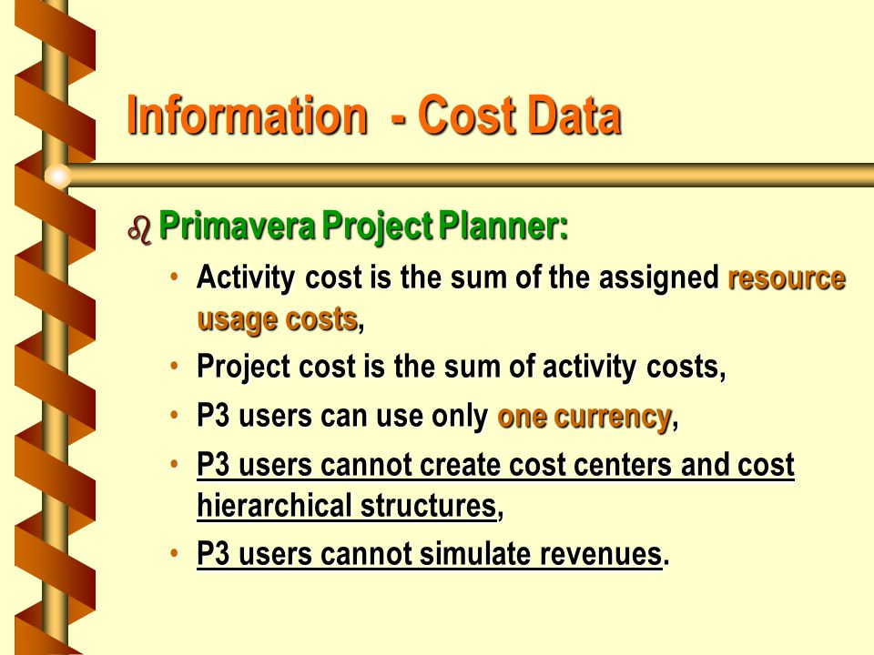 Information - Cost Data b Primavera Project Planner: Activity cost is the sum of the assigned resource usage costs, Activity cost is the sum of the assigned resource usage costs, Project cost is the sum of activity costs, Project cost is the sum of activity costs, P3 users can use only one currency, P3 users can use only one currency, P3 users cannot create cost centers and cost hierarchical structures, P3 users cannot create cost centers and cost hierarchical structures, P3 users cannot simulate revenues.