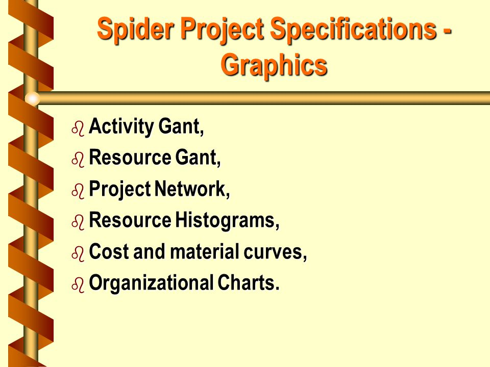 Spider Project Specifications - Graphics b Activity Gant, b Resource Gant, b Project Network, b Resource Histograms, b Cost and material curves, b Organizational Charts.