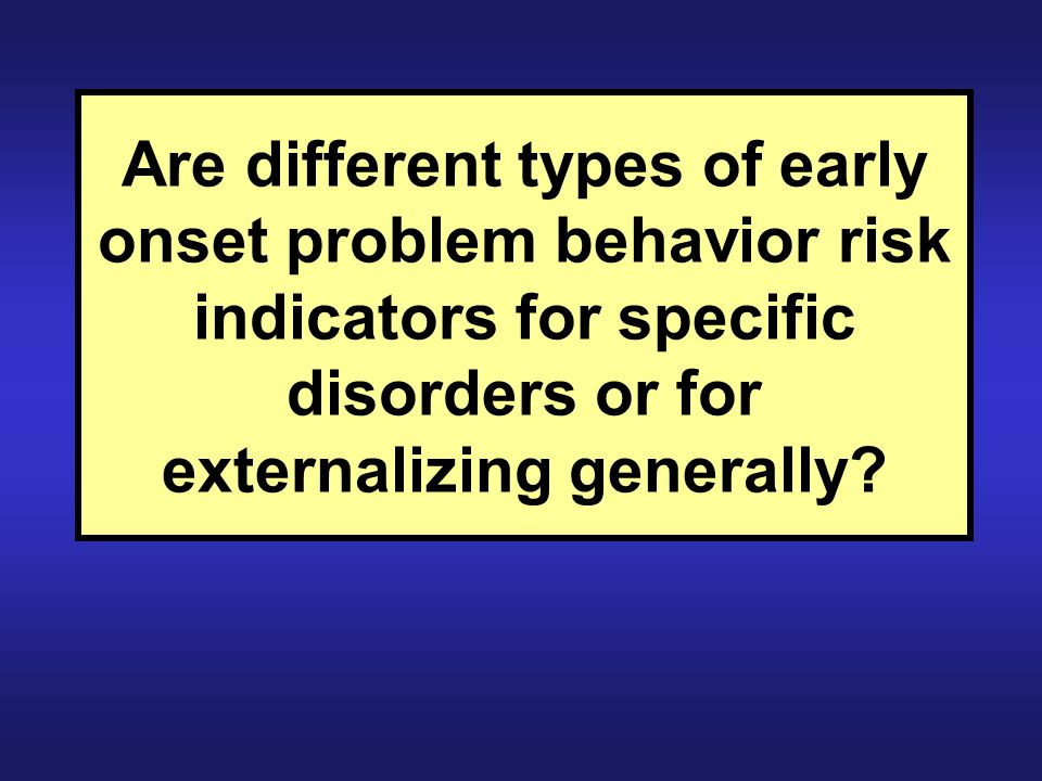 Are different types of early onset problem behavior risk indicators for specific disorders or for externalizing generally