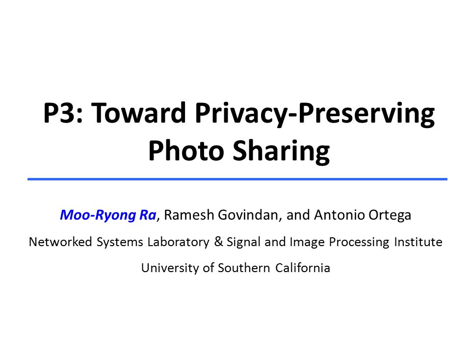 P3: Toward Privacy-Preserving Photo Sharing Moo-Ryong Ra, Ramesh Govindan, and Antonio Ortega Networked Systems Laboratory & Signal and Image Processing Institute University of Southern California