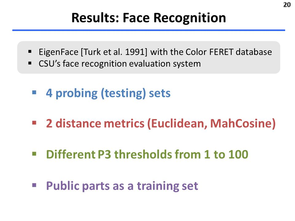 20  4 probing (testing) sets  2 distance metrics (Euclidean, MahCosine)  Different P3 thresholds from 1 to 100  Public parts as a training set Results: Face Recognition  EigenFace [Turk et al.