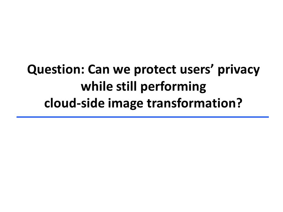 Question: Can we protect users' privacy while still performing cloud-side image transformation