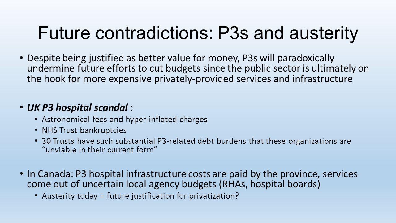 Future contradictions: P3s and austerity Despite being justified as better value for money, P3s will paradoxically undermine future efforts to cut budgets since the public sector is ultimately on the hook for more expensive privately-provided services and infrastructure UK P3 hospital scandal : Astronomical fees and hyper-inflated charges NHS Trust bankruptcies 30 Trusts have such substantial P3-related debt burdens that these organizations are unviable in their current form In Canada: P3 hospital infrastructure costs are paid by the province, services come out of uncertain local agency budgets (RHAs, hospital boards) Austerity today = future justification for privatization