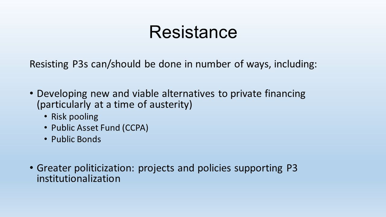 Resistance Resisting P3s can/should be done in number of ways, including: Developing new and viable alternatives to private financing (particularly at a time of austerity) Risk pooling Public Asset Fund (CCPA) Public Bonds Greater politicization: projects and policies supporting P3 institutionalization