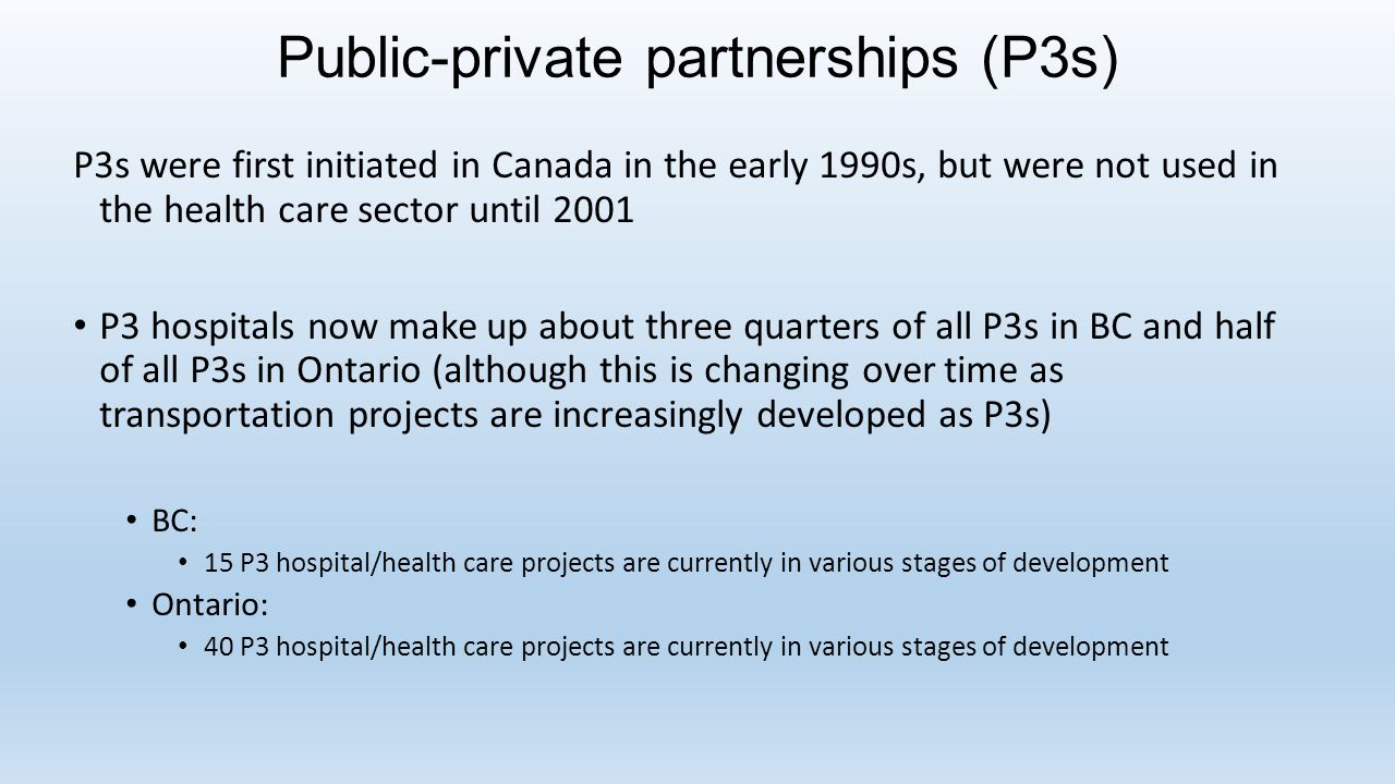 Public-private partnerships (P3s) P3s were first initiated in Canada in the early 1990s, but were not used in the health care sector until 2001 P3 hospitals now make up about three quarters of all P3s in BC and half of all P3s in Ontario (although this is changing over time as transportation projects are increasingly developed as P3s) BC: 15 P3 hospital/health care projects are currently in various stages of development Ontario: 40 P3 hospital/health care projects are currently in various stages of development