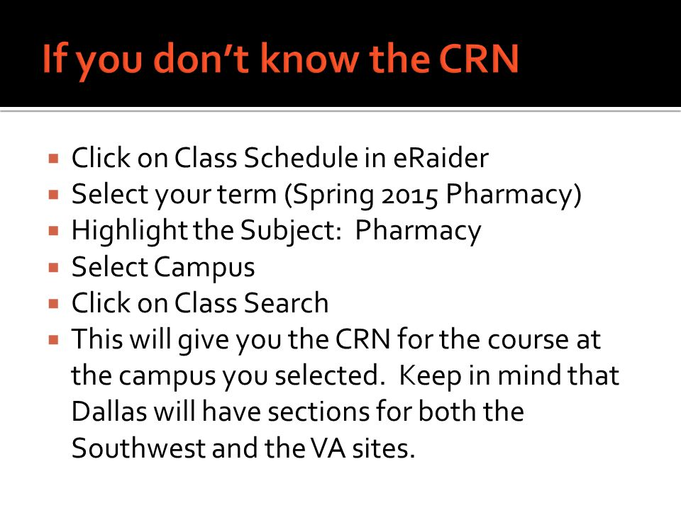  Click on Class Schedule in eRaider  Select your term (Spring 2015 Pharmacy)  Highlight the Subject: Pharmacy  Select Campus  Click on Class Search  This will give you the CRN for the course at the campus you selected.