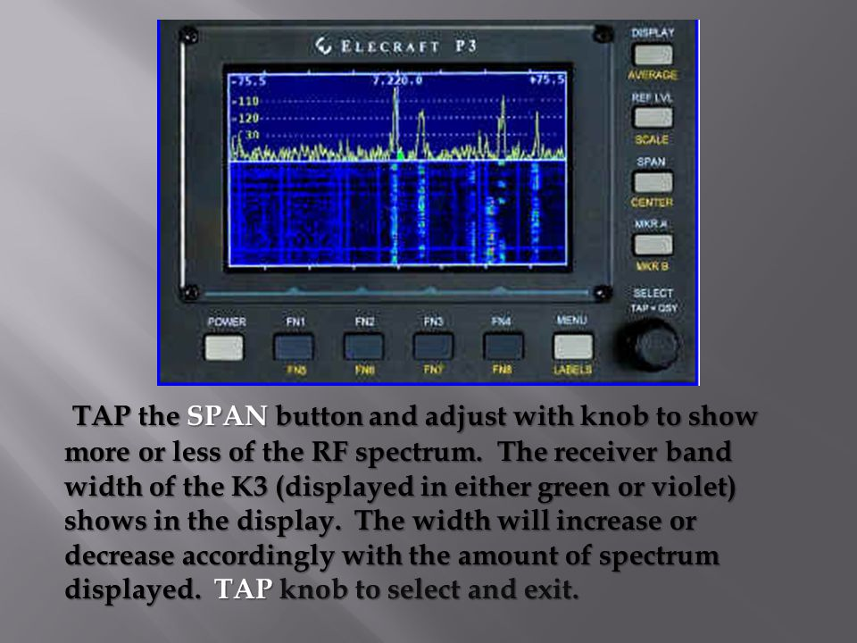 TAP the SPAN button and adjust with knob to show more or less of the RF spectrum.