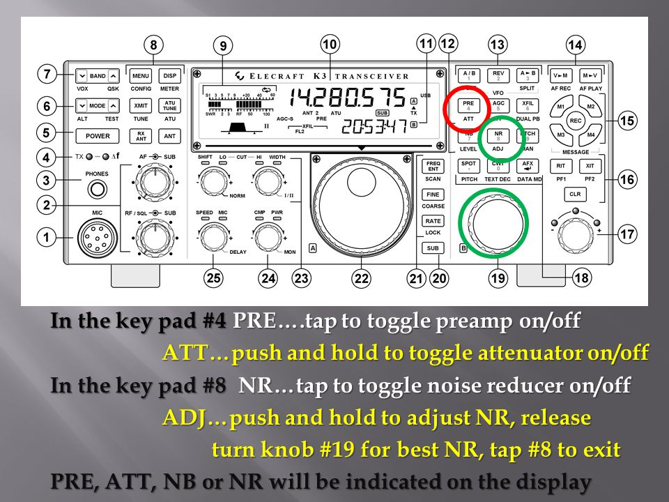 In the key pad #4 PRE….tap to toggle preamp on/off ATT…push and hold to toggle attenuator on/off ATT…push and hold to toggle attenuator on/off In the key pad #8 NR…tap to toggle noise reducer on/off ADJ…push and hold to adjust NR, release ADJ…push and hold to adjust NR, release turn knob #19 for best NR, tap #8 to exit turn knob #19 for best NR, tap #8 to exit PRE, ATT, NB or NR will be indicated on the display