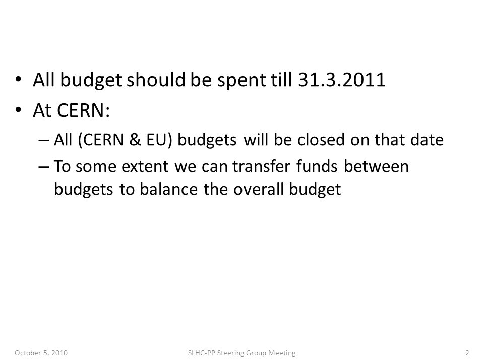 All budget should be spent till 31.3.2011 At CERN: – All (CERN & EU) budgets will be closed on that date – To some extent we can transfer funds between budgets to balance the overall budget October 5, 2010SLHC-PP Steering Group Meeting2