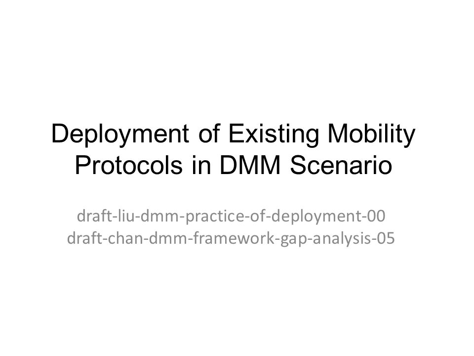 Deployment of Existing Mobility Protocols in DMM Scenario draft-liu-dmm-practice-of-deployment-00 draft-chan-dmm-framework-gap-analysis-05