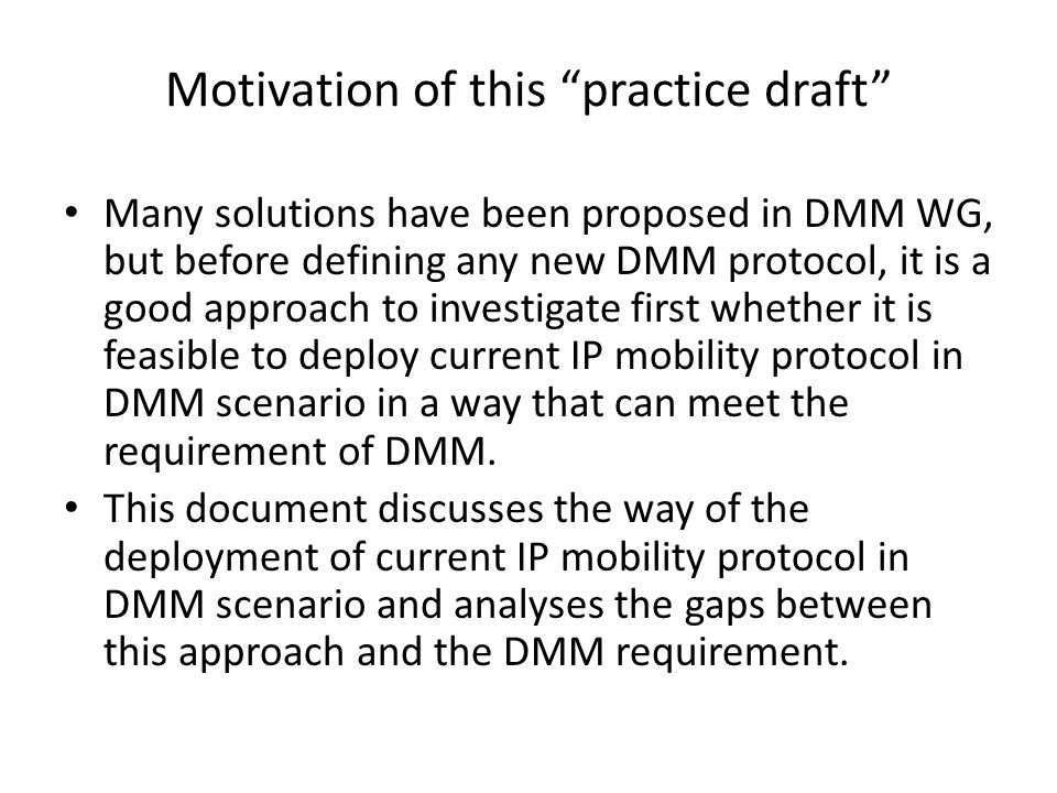 Motivation of this practice draft Many solutions have been proposed in DMM WG, but before defining any new DMM protocol, it is a good approach to investigate first whether it is feasible to deploy current IP mobility protocol in DMM scenario in a way that can meet the requirement of DMM.