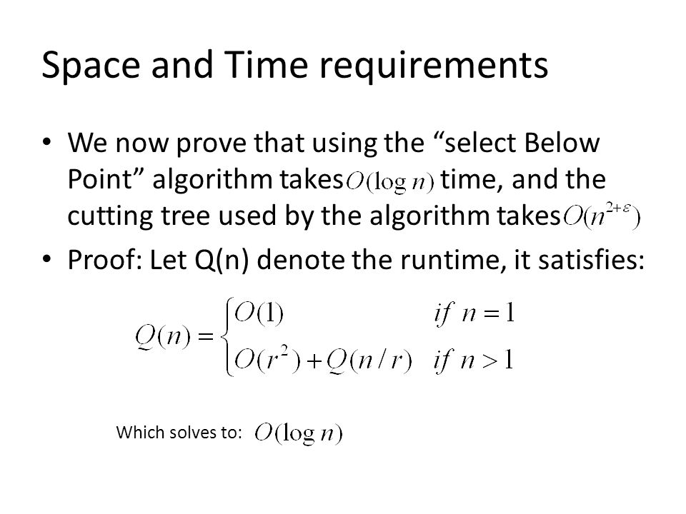 Space and Time requirements We now prove that using the select Below Point algorithm takes time, and the cutting tree used by the algorithm takes Proof: Let Q(n) denote the runtime, it satisfies: Which solves to: